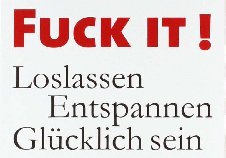 Zwei Worte zur Entspannung: F**k it!